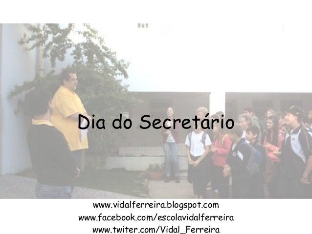 Dia do Secretário www.vidalferreira.blogspot.com www.facebook.com/escolavidalferreira www.twiter.com/Vidal_Ferreira