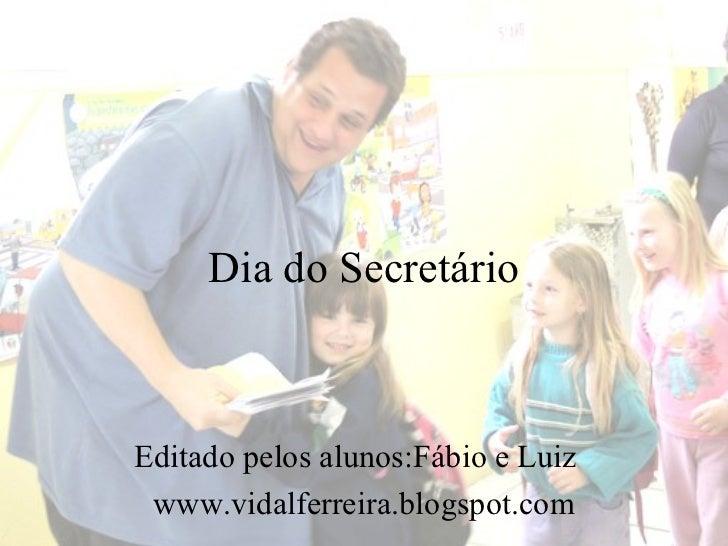 Dia do SecretárioEditado pelos alunos:Fábio e Luiz www.vidalferreira.blogspot.com