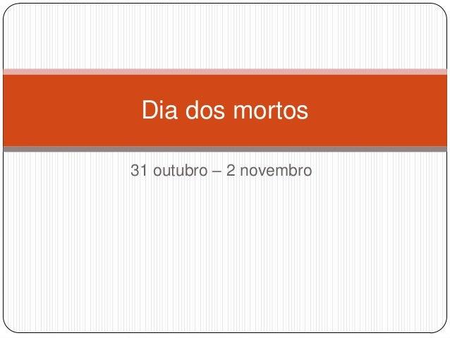 Dia dos mortos 31 outubro – 2 novembro