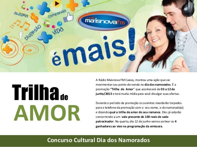 """A Rádio Maisnova FM Caxias, montou uma ação que vaimovimentar seu ponto-de-venda no dia dos namorados. É apromoção """"Trilha..."""