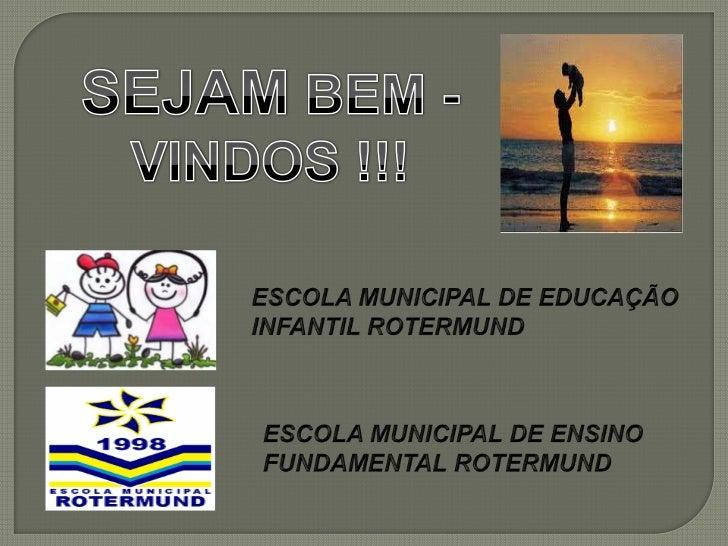SEJAM BEM -<br />VINDOS !!!<br />ESCOLA MUNICIPAL DE EDUCAÇÃO INFANTIL ROTERMUND<br />ESCOLA MUNICIPAL DE ENSINO FUNDAMENT...