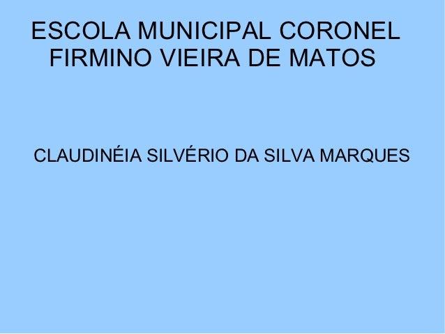 ESCOLA MUNICIPAL CORONEL FIRMINO VIEIRA DE MATOSCLAUDINÉIA SILVÉRIO DA SILVA MARQUES