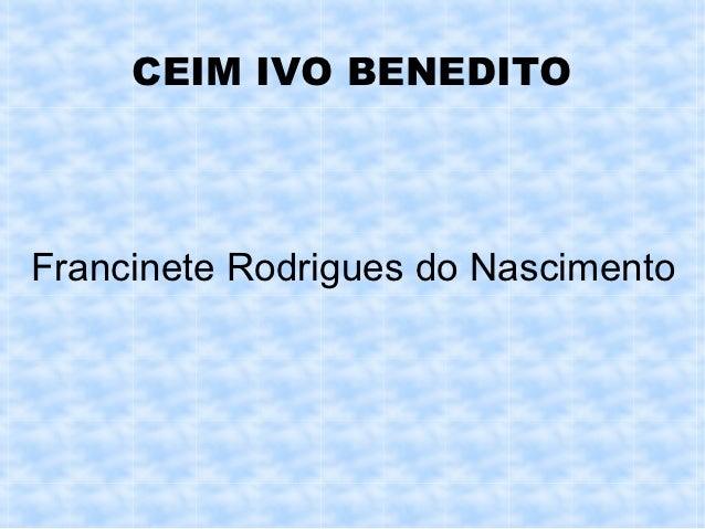 CEIM IVO BENEDITOFrancinete Rodrigues do Nascimento