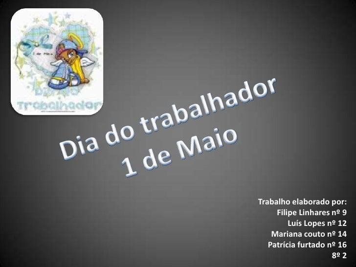 Dia do trabalhador1 de Maio<br />Trabalho elaborado por:<br />Filipe Linhares nº 9<br />Luís Lopes nº 12<br />Mariana cout...