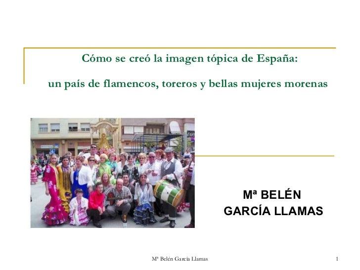 Cómo se creó la imagen tópica de España:  un país de flamencos, toreros ybellasmujeres morenas   Mª BELÉN  GARCÍA LLAMAS