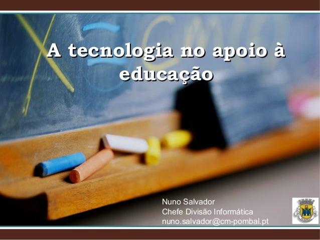 A tecnologia no apoio àA tecnologia no apoio à educaçãoeducação Nuno Salvador Chefe Divisão Informática nuno.salvador@cm-p...