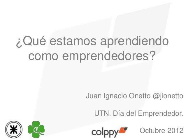 ¿Qué estamos aprendiendo  como emprendedores?           Juan Ignacio Onetto @jionetto             UTN. Día del Emprendedor...