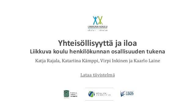Yhteisöllisyyttä ja iloa Liikkuva koulu henkilökunnan osallisuuden tukena Katja Rajala, Katariina Kämppi, Virpi Inkinen ja...