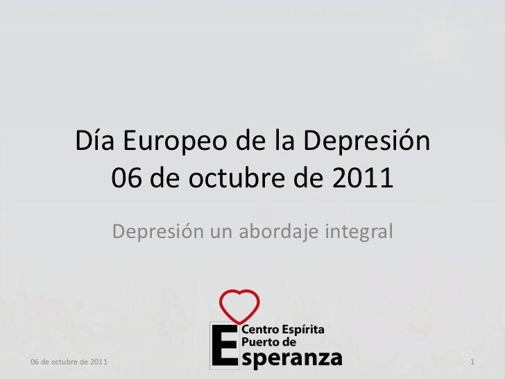Día Europeo de la Depresión06 de octubre de 2011<br />Depresión un abordaje integral<br />06 de octubre de 2011<br />1<br />