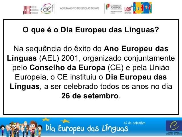 O que é o Dia Europeu das Línguas?  Na sequência do êxito do Ano Europeu das  Línguas (AEL) 2001, organizado conjuntamente...