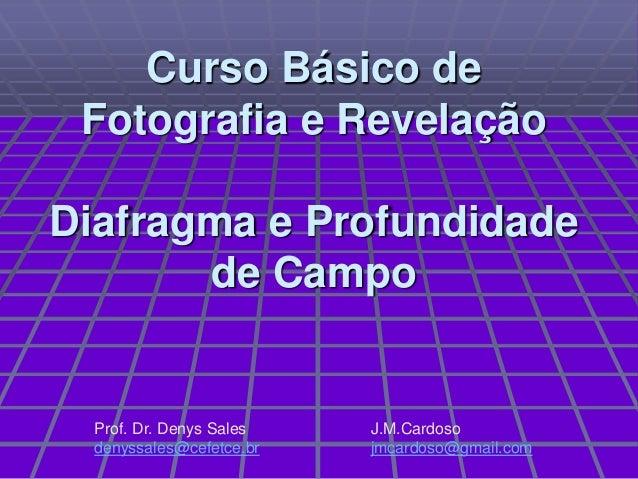 Curso Básico de Fotografia e RevelaçãoDiafragma e Profundidade       de Campo  Prof. Dr. Denys Sales   J.M.Cardoso  denyss...