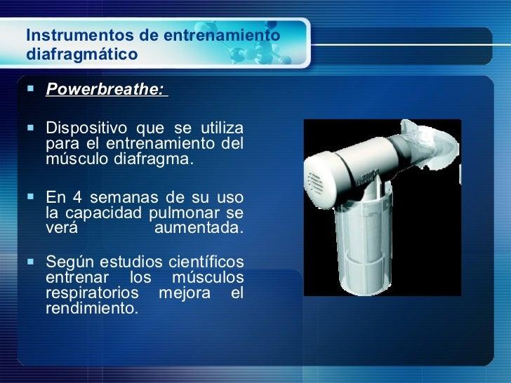 Instrumentos de entrenamiento diafragmático <ul><li>Powerbreathe:  </li></ul><ul><li>Dispositivo que se utiliza para el en...