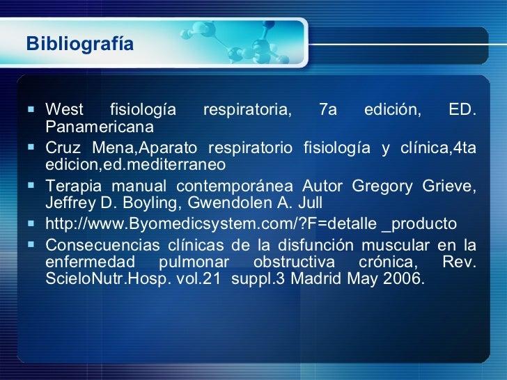 Bibliografía <ul><li>West fisiología respiratoria, 7a edición, ED. Panamericana </li></ul><ul><li>Cruz Mena,Aparato respir...