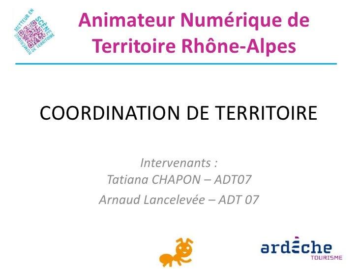 Animateur Numérique de    Territoire Rhône-AlpesCOORDINATION DE TERRITOIRE            Intervenants :      Tatiana CHAPON –...