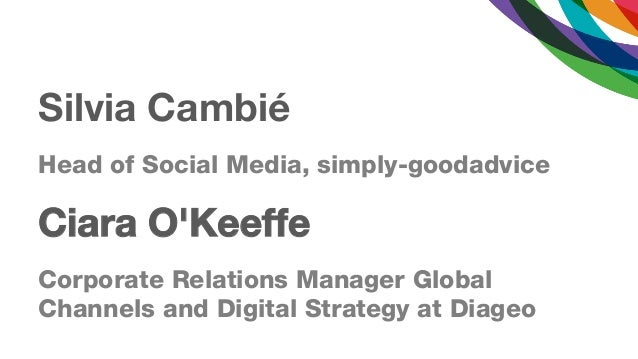 Silvia CambiéHead of Social Media, simply-goodadviceCiara OKeeffeCorporate Relations Manager GlobalChannels and Digital St...