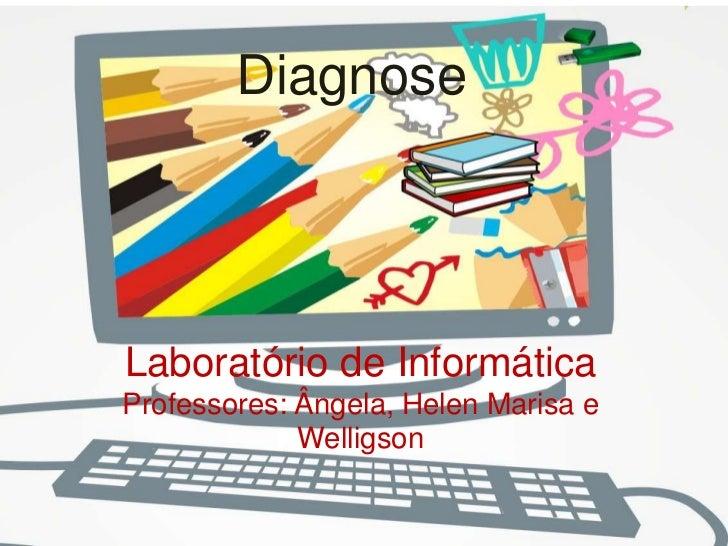 DiagnoseLaboratório de InformáticaProfessores: Ângela, Helen Marisa e             Welligson