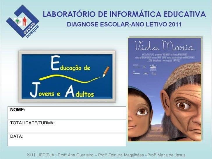 NOME:TOTALIDADE/TURMA:DATA:        2011 LIED/EJA - Profª Ana Guerreiro – Profª Edinilza Magalhães –Profª Maria de Jesus