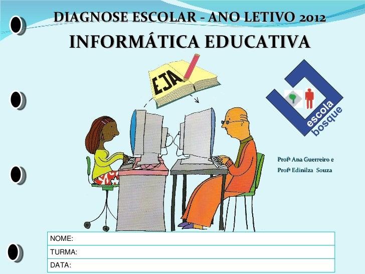 DIAGNOSE ESCOLAR - ANO LETIVO 2012    INFORMÁTICA EDUCATIVA                           Profª Ana Guerreiro e               ...