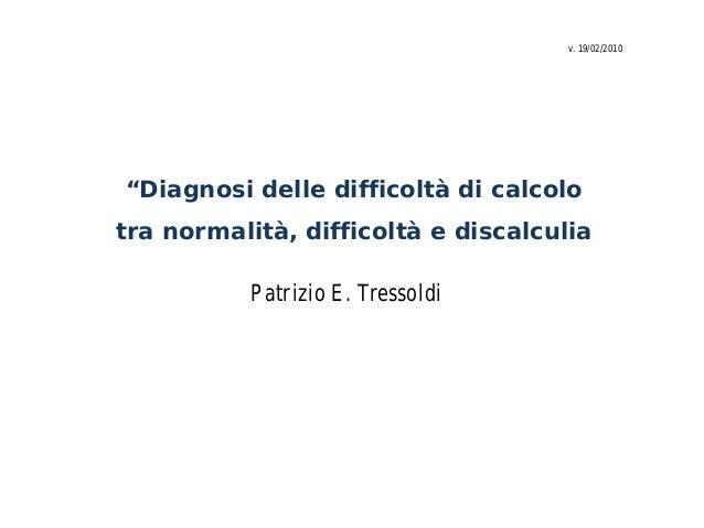 """""""Diagnosi delle difficoltà di calcolo tra normalità, difficoltà e discalculia Patrizio E. Tressoldi v. 19/02/2010"""