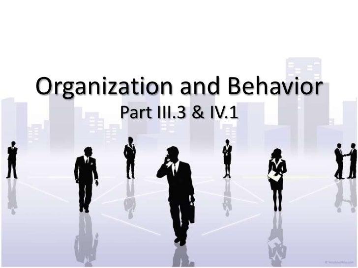 Organization and Behavior       Part III.3 & IV.1