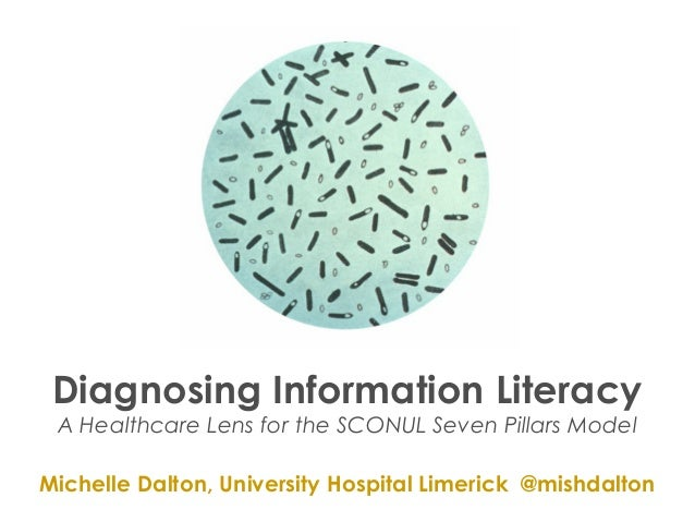 Diagnosing Information LiteracyA Healthcare Lens for the SCONUL Seven Pillars ModelMichelle Dalton, University Hospital Li...