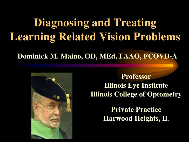 Diagnosing and Treating Learning Related Vision Problems<br />Dominick M. Maino, OD, MEd, FAAO, FCOVD-A<br />Professor<br ...