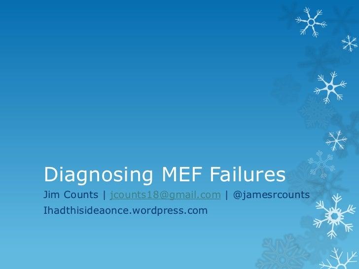 Diagnosing MEF FailuresJim Counts | jcounts18@gmail.com | @jamesrcountsIhadthisideaonce.wordpress.com