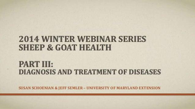 2014 WINTER WEBINAR SERIES SHEEP & GOAT HEALTH PART III:  DIAGNOSIS AND TREATMENT OF DISEASES SUSAN SCHOENIAN & JEFF SEMLE...