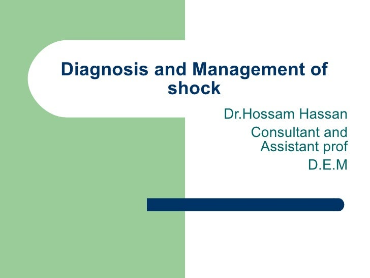 Diagnosis and Management of shock Dr.Hossam Hassan Consultant and Assistant prof D.E.M