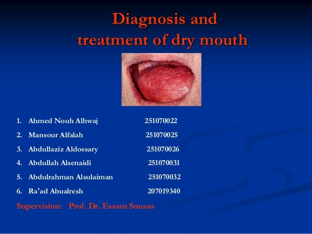 Diagnosis and treatment of dry mouth 1. Ahmed Nouh Alhwaj 251070022 2. Mansour Alfalah 251070025 3. Abdullaziz Aldossary 2...