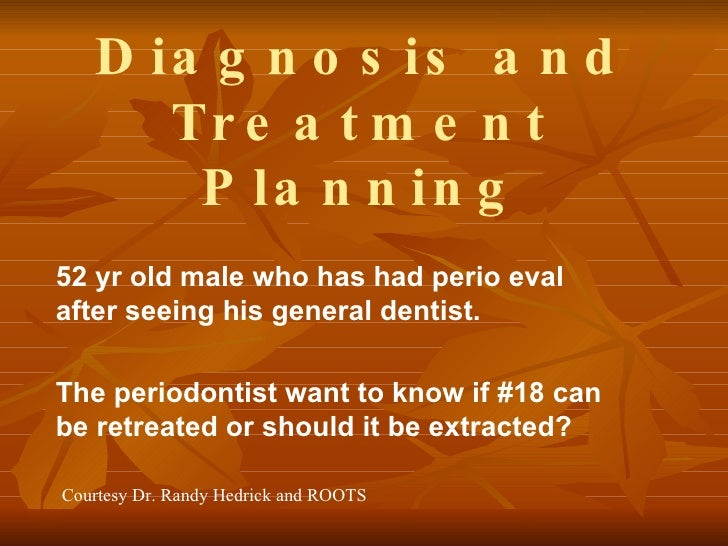 Diagnosis and Treatment Planning 52 yr old male who has had perio eval after seeing his general dentist. The periodontist ...
