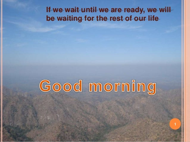 1 If we wait until we are ready, we will be waiting for the rest of our life