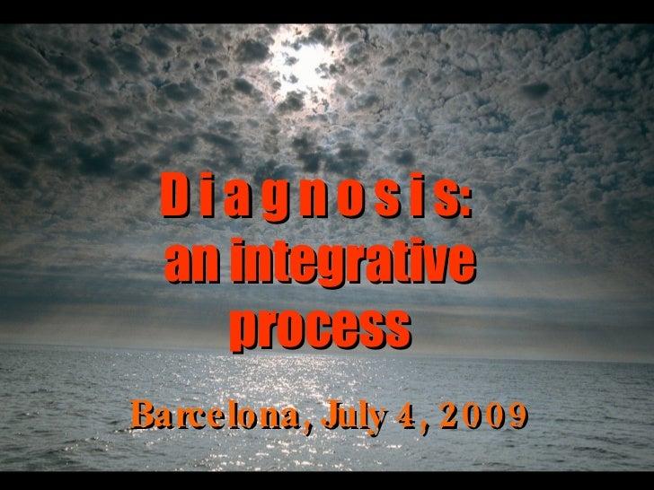 Barcelona, July 4, 2009 D i a g n o s i s:  an integrative process