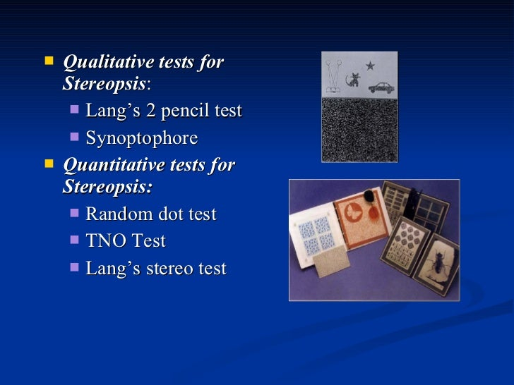 <ul><li>Qualitative tests for Stereopsis :  </li></ul><ul><ul><li>Lang's 2 pencil test  </li></ul></ul><ul><ul><li>Synopto...