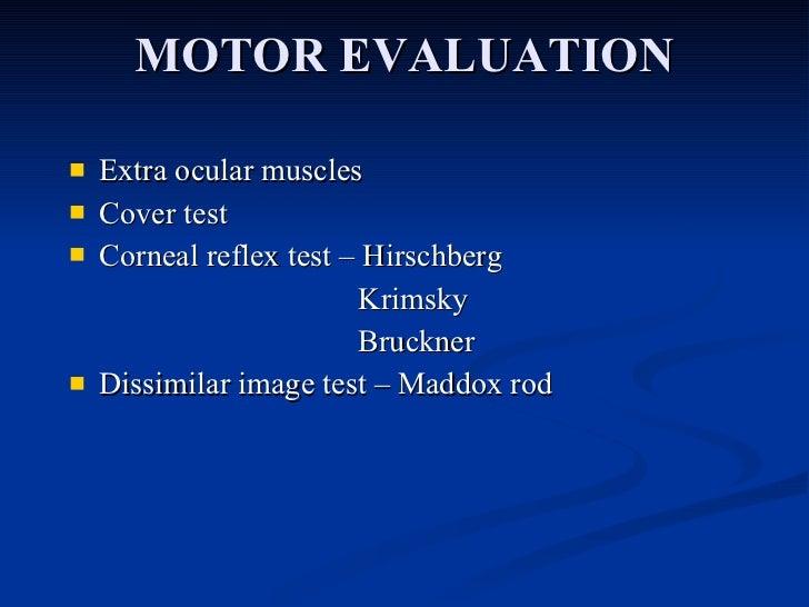 MOTOR EVALUATION <ul><li>Extra ocular muscles </li></ul><ul><li>Cover test </li></ul><ul><li>Corneal reflex test – Hirschb...