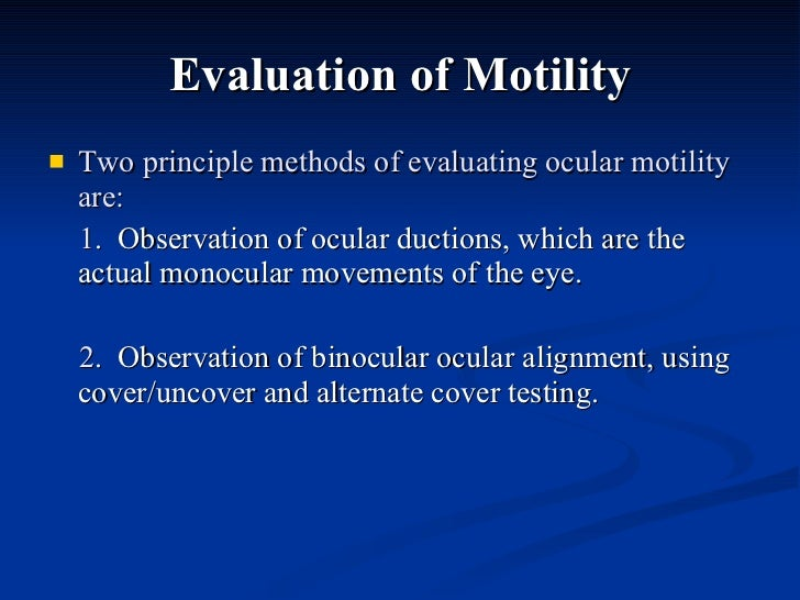 Evaluation of Motility <ul><li>Two principle methods of evaluating ocular motility are:  </li></ul><ul><li>1 .  Observatio...
