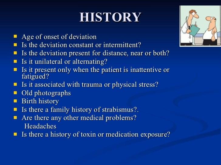 HISTORY <ul><li>Age of onset of deviation </li></ul><ul><li>Is the deviation constant or intermittent? </li></ul><ul><li>I...