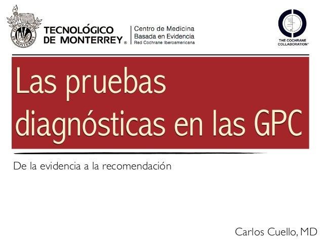 Las pruebasdiagnósticas en las GPCDe la evidencia a la recomendación                                     Carlos Cuello, MD