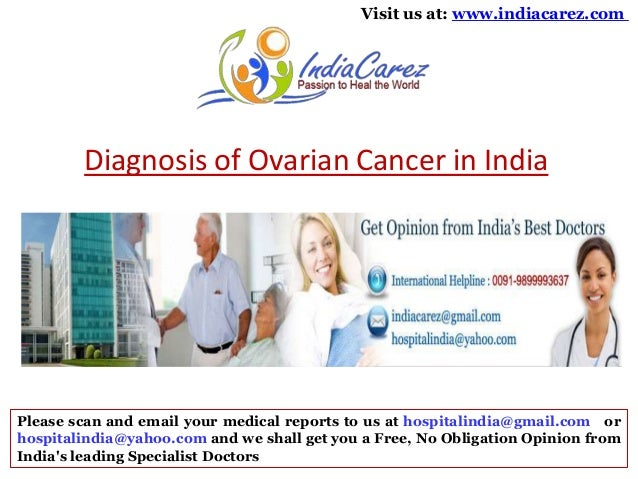 Visit us at: www.indiacarez.com  Diagnosis of Ovarian Cancer in India  Please scan and email your medical reports to us at...