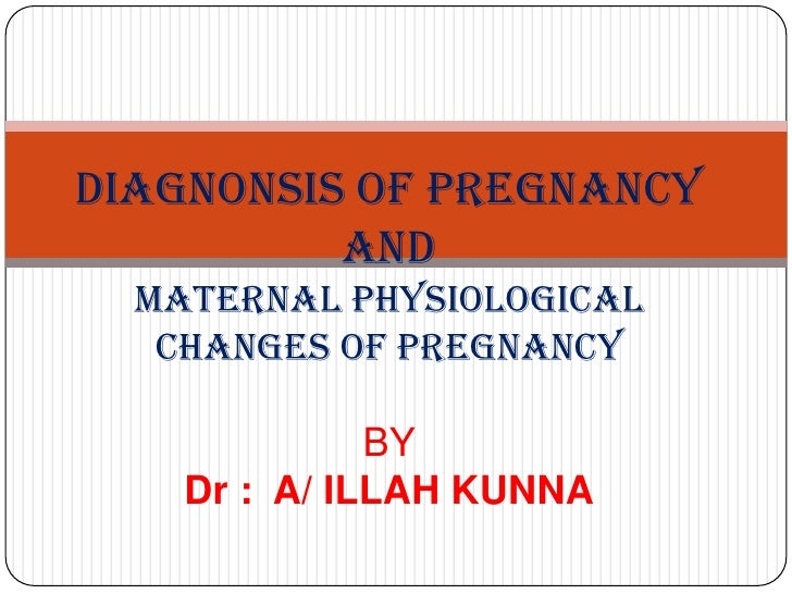 DIAGNONSIS OF PREGNANCY          AND  MATERNAL PHYSIOLOGICAL   CHANGES OF PREGNANCY              BY    Dr : A/ ILLAH KUNNA