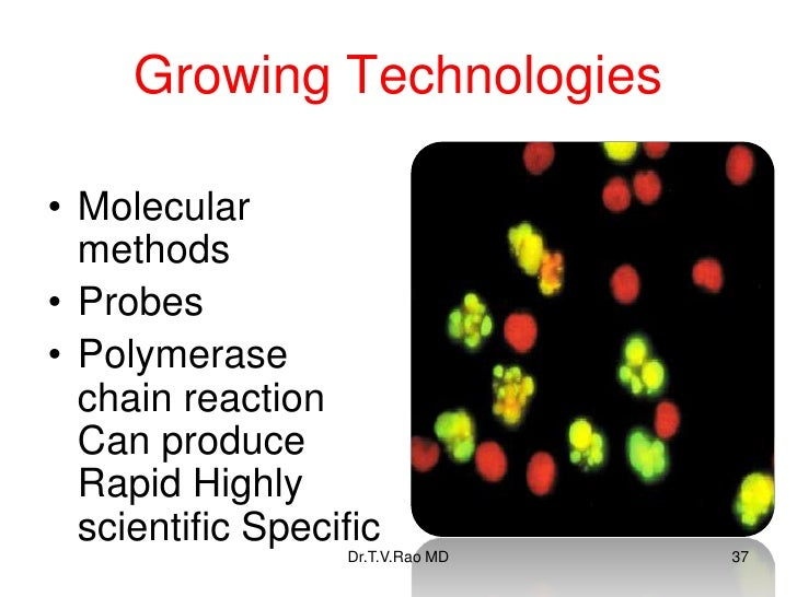 Growing Technologies• Molecular  methods• Probes• Polymerase  chain reaction  Can produce  Rapid Highly  scientific Specif...