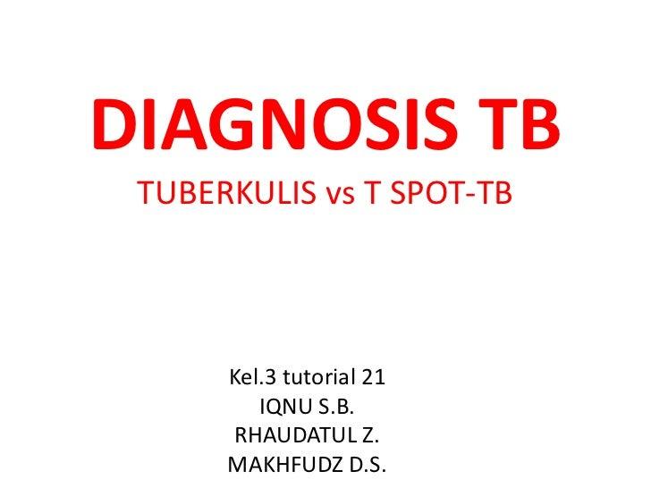 DIAGNOSIS TB TUBERKULIS vs T SPOT-TB      Kel.3 tutorial 21         IQNU S.B.      RHAUDATUL Z.      MAKHFUDZ D.S.