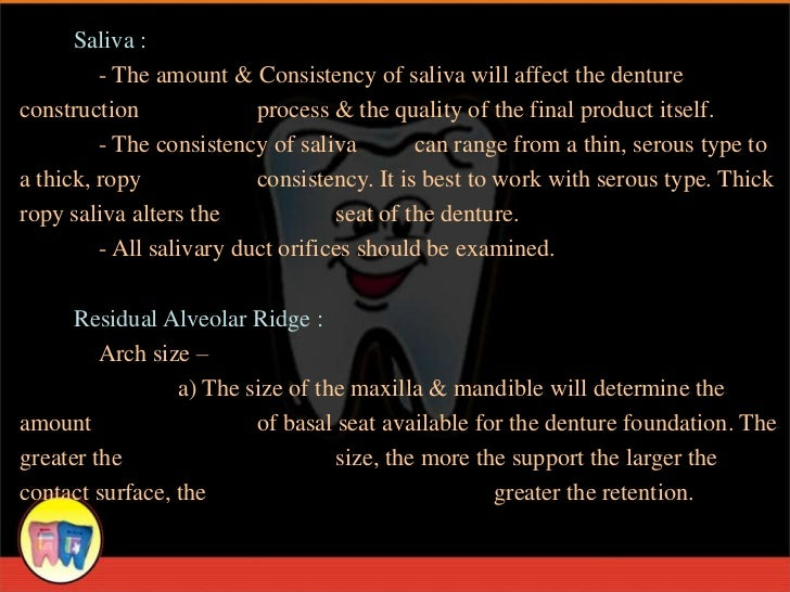Saliva :         - The amount & Consistency of saliva will affect the dentureconstruction              process & the quali...