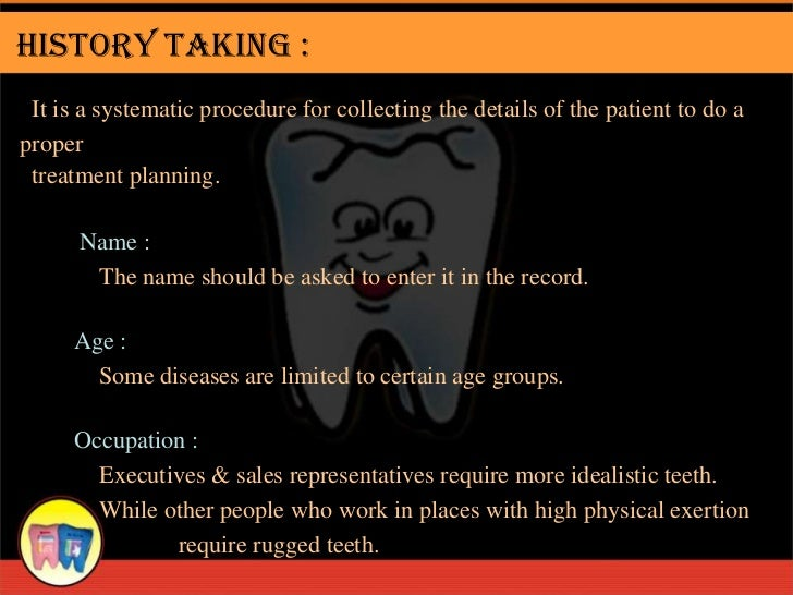 History Taking : It is a systematic procedure for collecting the details of the patient to do aproper treatment planning. ...