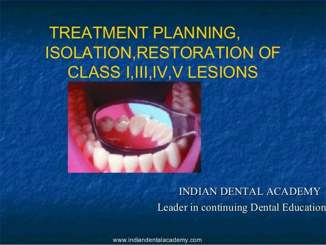 TREATMENT PLANNING, ISOLATION,RESTORATION OF CLASS I,III,IV,V LESIONS INDIAN DENTAL ACADEMYINDIAN DENTAL ACADEMY Leader in...