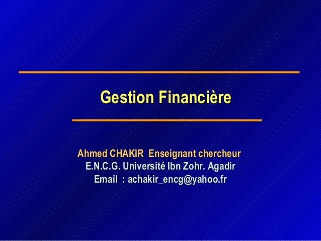 Gestion FinancièreGestion Financière Ahmed CHAKIR Enseignant chercheurAhmed CHAKIR Enseignant chercheur E.N.C.G. Universit...