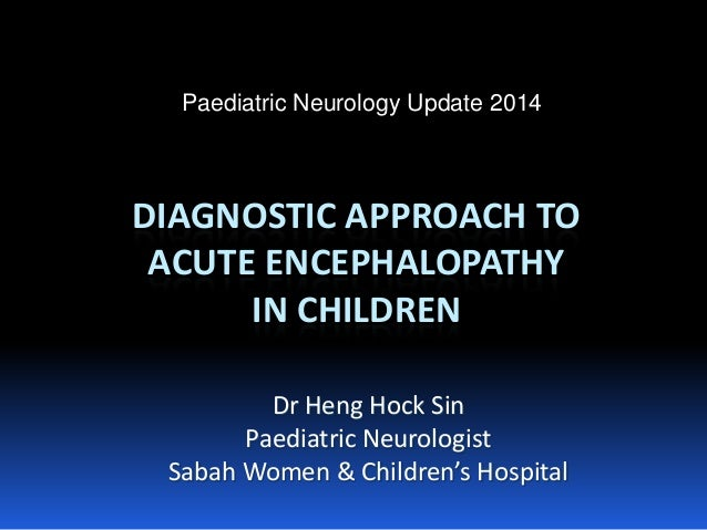DIAGNOSTIC APPROACH TO ACUTE ENCEPHALOPATHYIN CHILDREN  Dr HengHock Sin  PaediatricNeurologist  Sabah Women & Children's H...