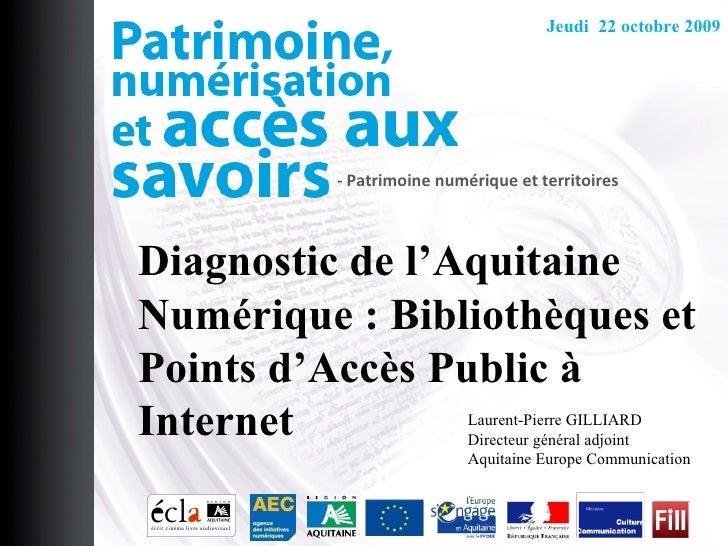 - Patrimoine numérique et territoires Jeudi  22 octobre 2009 Laurent-Pierre GILLIARD Directeur général adjoint Aquitaine E...