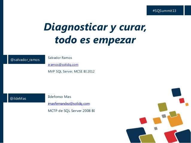 #SQSummit13  Diagnosticar y curar, todo es empezar @salvador_ramos  Salvador Ramos sramos@solidq.com MVP SQL Server, MCSE ...