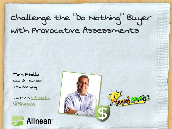 """Challenge the """"Do Nothing"""" Buyerwith Provocative AssessmentsTom PiselloCEO & FounderThe ROI GuyTwitter: @tpisello@AlineanROI"""